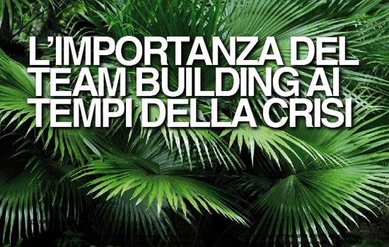 L'IMPORTANZA DEL TEAM BUILDING AI TEMPI DELLA CRISI